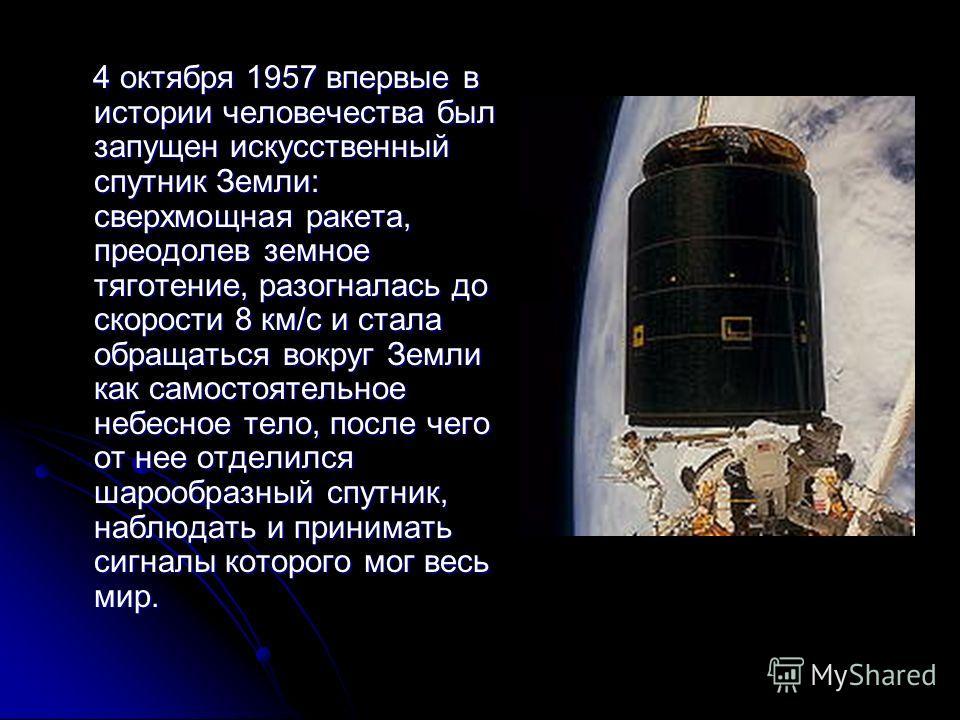 4 октября 1957 впервые в истории человечества был запущен искусственный спутник Земли: сверхмощная ракета, преодолев земное тяготение, разогналась до скорости 8 км/с и стала обращаться вокруг Земли как самостоятельное небесное тело, после чего от нее