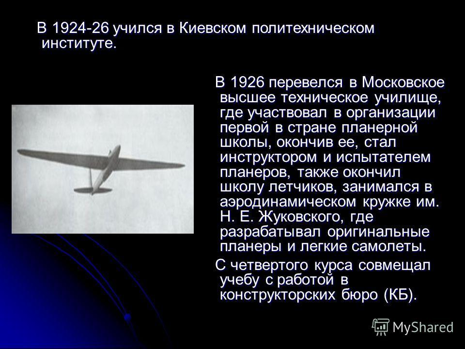 В 1926 перевелся в Московское высшее техническое училище, где участвовал в организации первой в стране планерной школы, окончив ее, стал инструктором и испытателем планеров, также окончил школу летчиков, занимался в аэродинамическом кружке им. Н. Е.