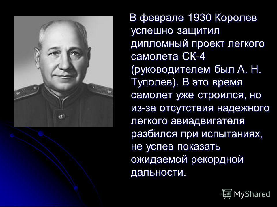 В феврале 1930 Королев успешно защитил дипломный проект легкого самолета СК-4 (руководителем был А. Н. Туполев). В это время самолет уже строился, но из-за отсутствия надежного легкого авиадвигателя разбился при испытаниях, не успев показать ожидаемо