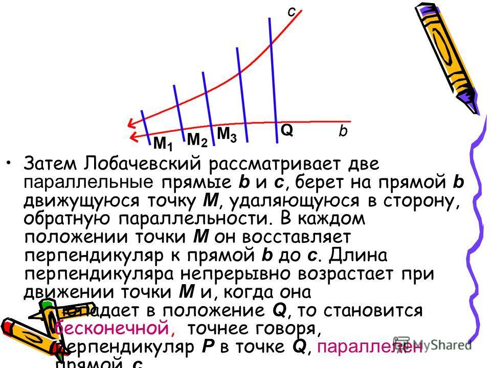 Затем Лобачевский рассматривает две параллельные прямые b и c, берет на прямой b движущуюся точку М, удаляющуюся в сторону, обратную параллельности. В каждом положении точки М он восставляет перпендикуляр к прямой b до c. Длина перпендикуляра непреры
