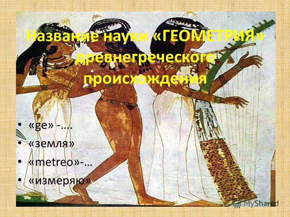 Название науки «ГЕОМЕТРИЯ» древнегреческого происхождения «ge» -…. «земля» «metreo»-… «измеряю»