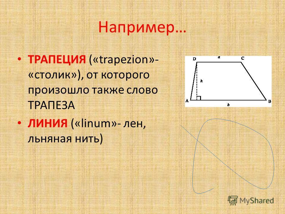 Например… ТРАПЕЦИЯ («trapezion»- «столик»), от которого произошло также слово ТРАПЕЗА ЛИНИЯ («linum»- лен, льняная нить)