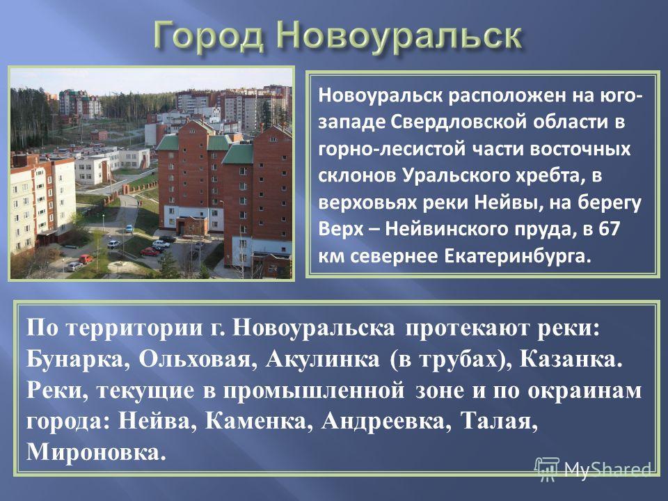 Новоуральск расположен на юго- западе Свердловской области в горно-лесистой части восточных склонов Уральского хребта, в верховьях реки Нейвы, на берегу Верх – Нейвинского пруда, в 67 км севернее Екатеринбурга. По территории г. Новоуральска протекают