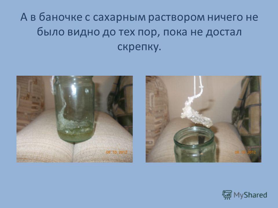А в баночке с сахарным раствором ничего не было видно до тех пор, пока не достал скрепку.