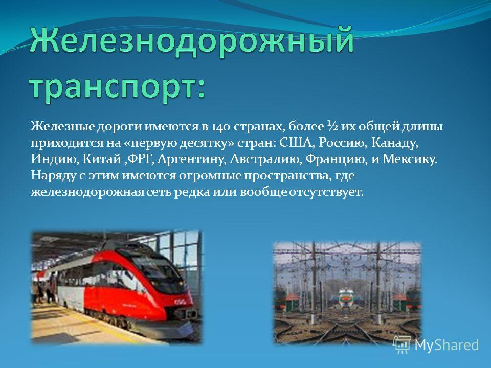 Железные дороги имеются в 140 странах, более ½ их общей длины приходится на «первую десятку» стран: США, Россию, Канаду, Индию, Китай,ФРГ, Аргентину, Австралию, Францию, и Мексику. Наряду с этим имеются огромные пространства, где железнодорожная сеть