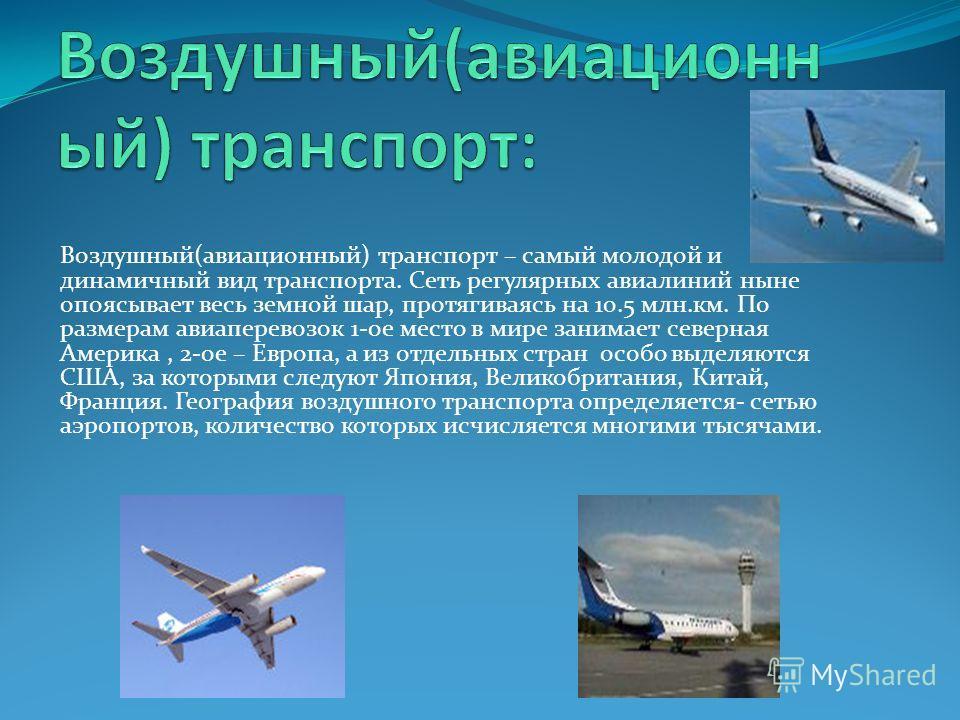 Воздушный(авиационный) транспорт – самый молодой и динамичный вид транспорта. Сеть регулярных авиалиний ныне опоясывает весь земной шар, протягиваясь на 10.5 млн.км. По размерам авиаперевозок 1-ое место в мире занимает северная Америка, 2-ое – Европа