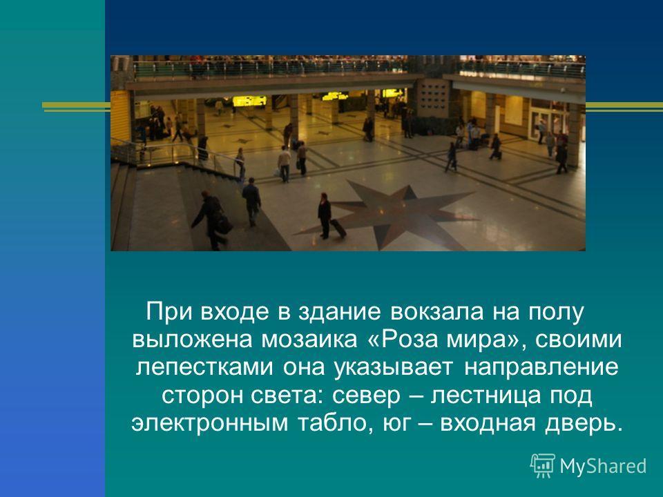 При входе в здание вокзала на полу выложена мозаика «Роза мира», своими лепестками она указывает направление сторон света: север – лестница под электронным табло, юг – входная дверь.
