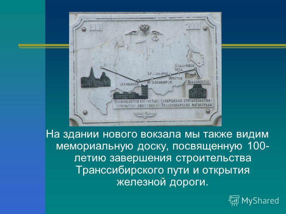 На здании нового вокзала мы также видим мемориальную доску, посвященную 100- летию завершения строительства Транссибирского пути и открытия железной дороги.