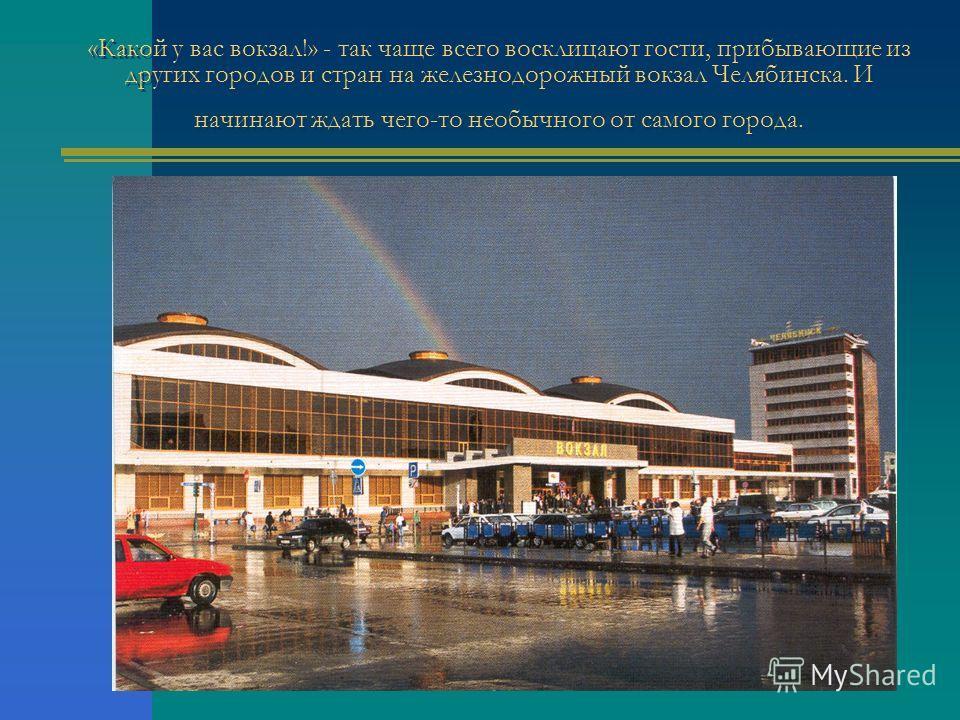 «Какой у вас вокзал!» - так чаще всего восклицают гости, прибывающие из других городов и стран на железнодорожный вокзал Челябинска. И начинают ждать чего-то необычного от самого города.