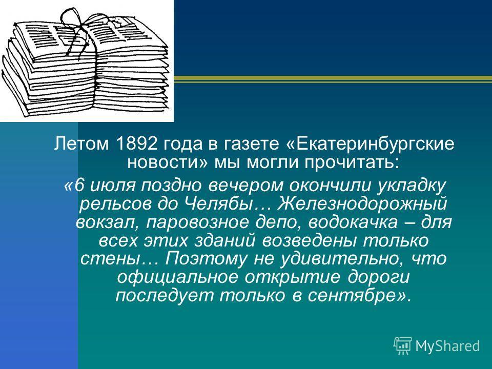 Летом 1892 года в газете «Екатеринбургские новости» мы могли прочитать: «6 июля поздно вечером окончили укладку рельсов до Челябы… Железнодорожный вокзал, паровозное депо, водокачка – для всех этих зданий возведены только стены… Поэтому не удивительн