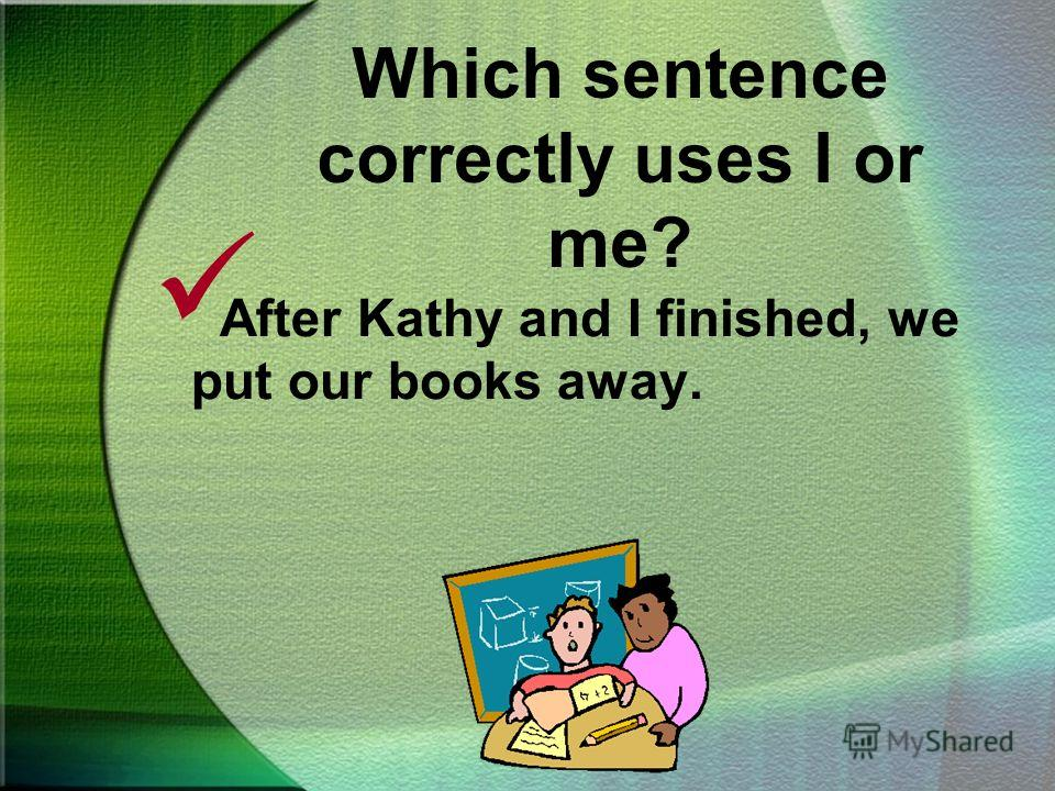 Which sentence correctly uses I or me? After Kathy and I finished, we put our books away. After Kathy and me finished, we put our books away.