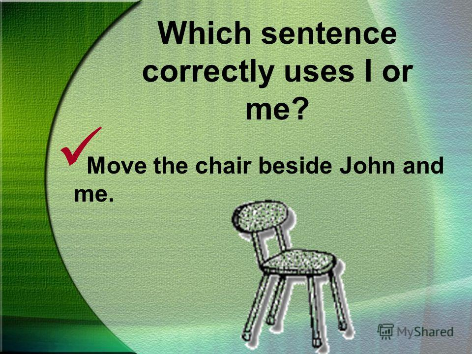 Which sentence correctly uses I or me? Move the chair beside John and I. Move the chair beside John and me.