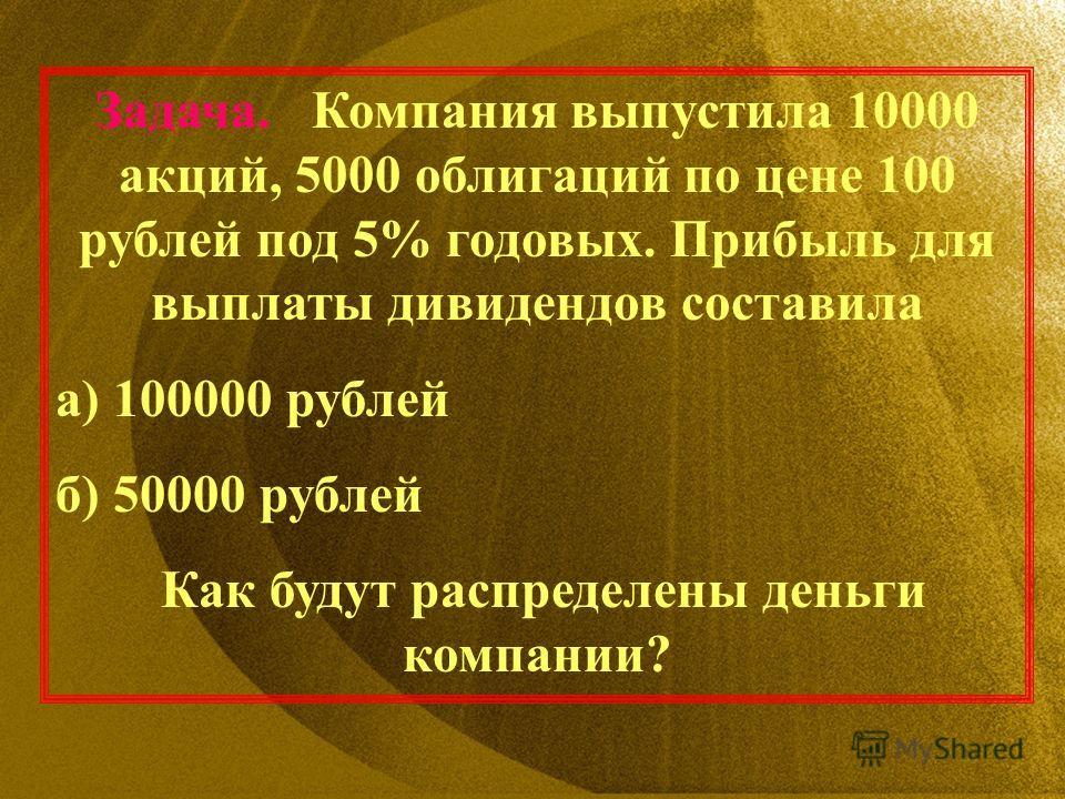 Задача. Компания выпустила 10000 акций, 5000 облигаций по цене 100 рублей под 5% годовых. Прибыль для выплаты дивидендов составила а) 100000 рублей б) 50000 рублей Как будут распределены деньги компании?