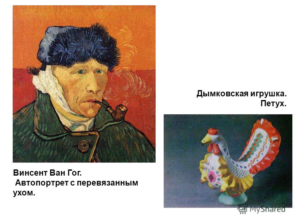 Винсент Ван Гог. Автопортрет с перевязанным ухом. Дымковская игрушка. Петух.