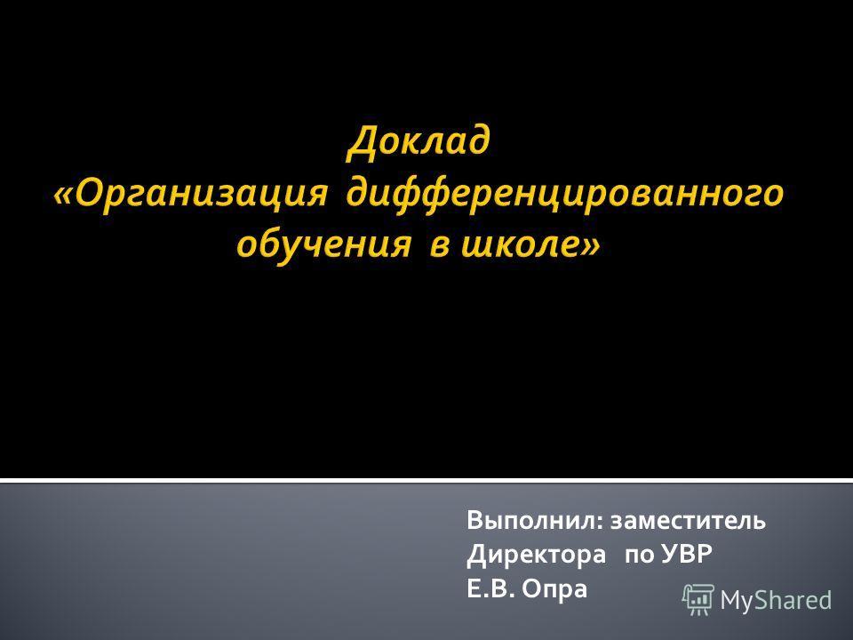 Выполнил: заместитель Директора по УВР Е.В. Опра