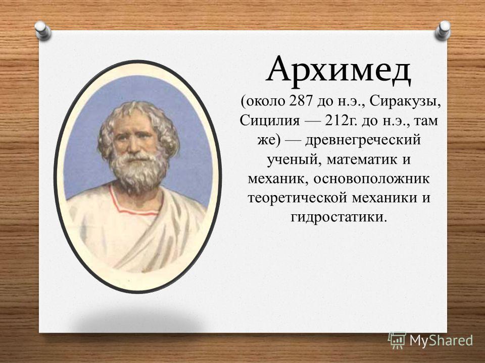 Архимед (около 287 до н.э., Сиракузы, Сицилия 212г. до н.э., там же) древнегреческий ученый, математик и механик, основоположник теоретической механики и гидростатики.