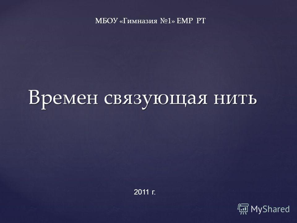 Времен связующая нить МБОУ «Гимназия 1» ЕМР РТ 2011 г.