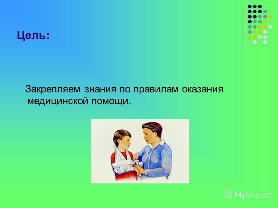 Цель: Закрепляем знания по правилам оказания медицинской помощи.