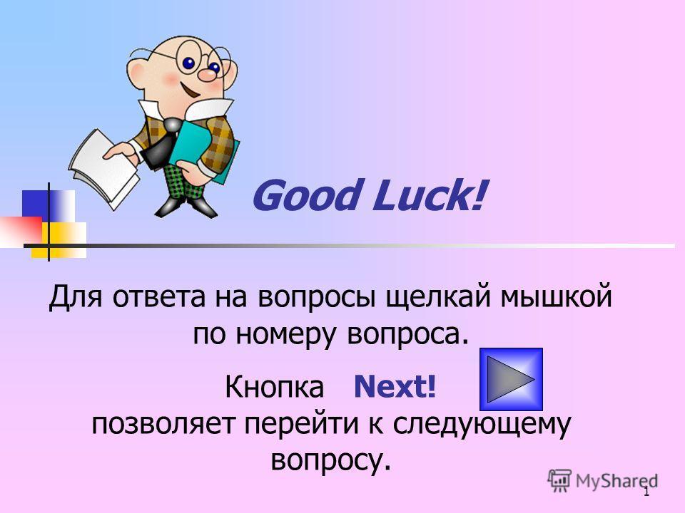 1 Good Luck! Для ответа на вопросы щелкай мышкой по номеру вопроса. Кнопка Next! позволяет перейти к следующему вопросу.