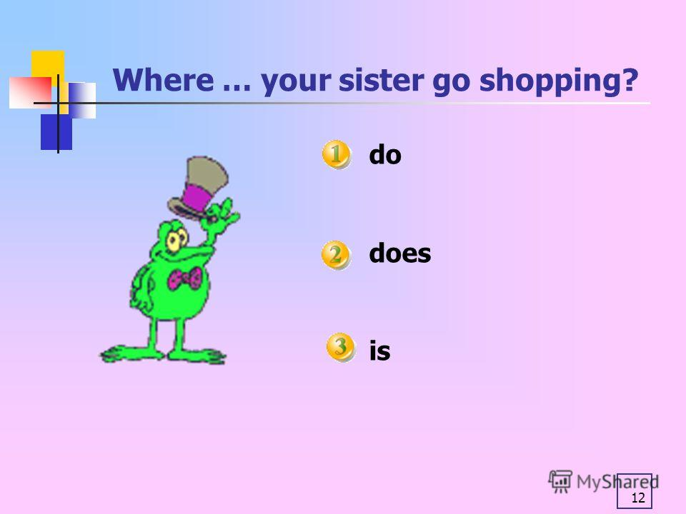 12 Where … your sister go shopping? do does is