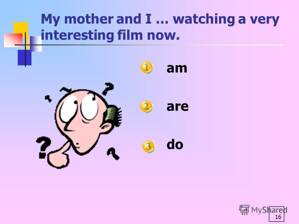 16 My mother and I … watching a very interesting film now. am are do