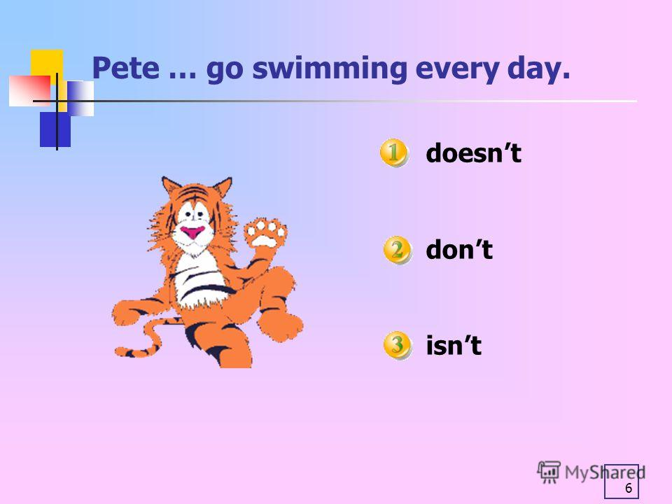 6 Pete … go swimming every day. doesnt dont isnt