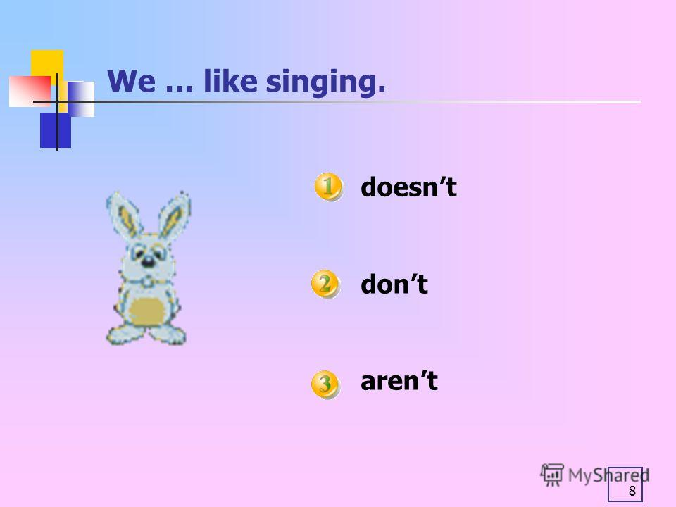 8 We … like singing. doesnt dont arent