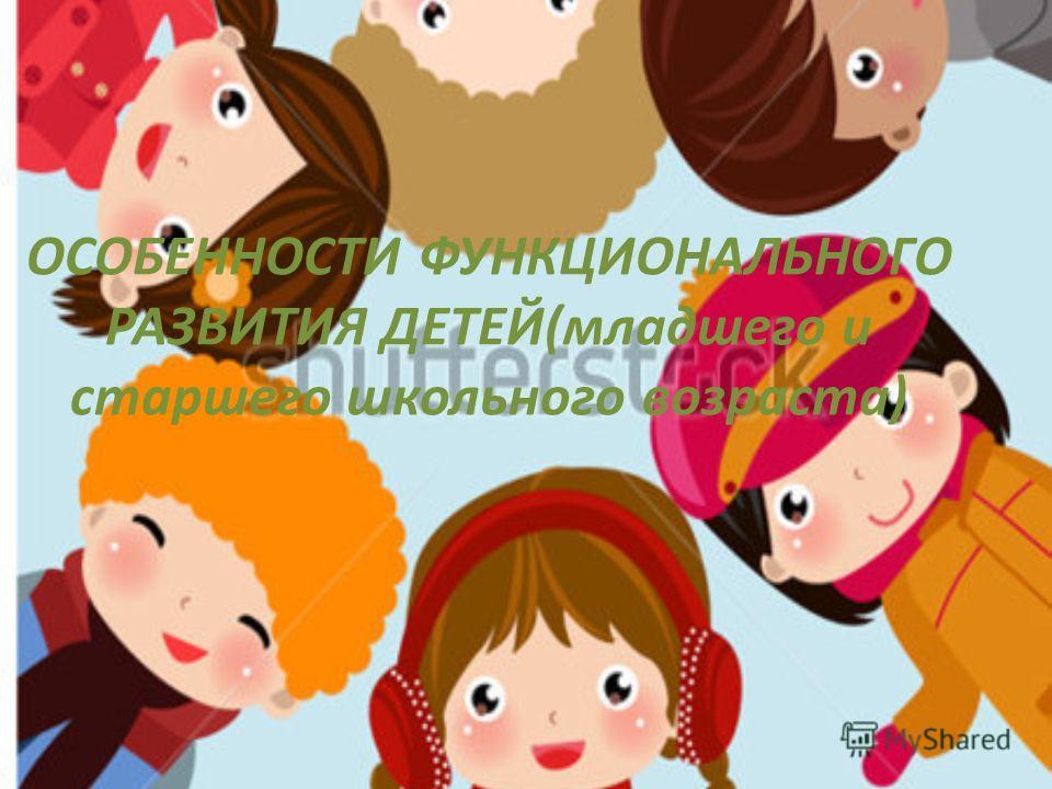 ОСОБЕННОСТИ ФУНКЦИОНАЛЬНОГО РАЗВИТИЯ ДЕТЕЙ(младшего и старшего школьного возраста)
