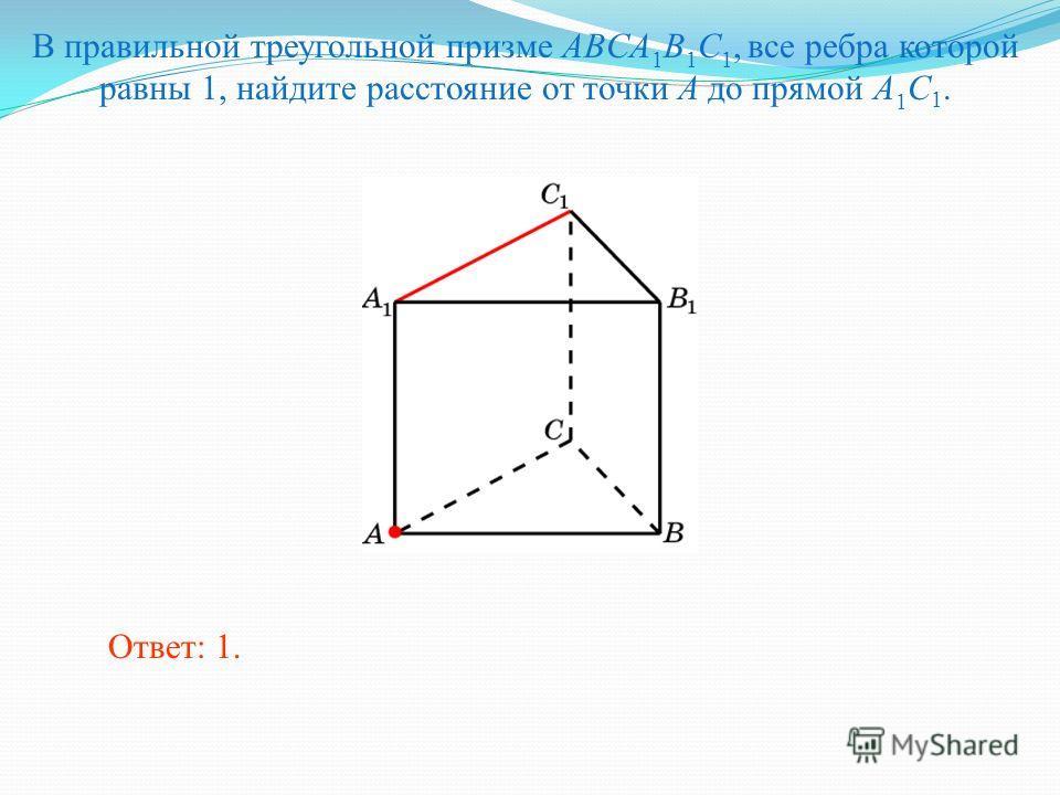 В правильной треугольной призме ABCA 1 B 1 C 1, все ребра которой равны 1, найдите расстояние от точки A до прямой A 1 C 1. Ответ: 1.