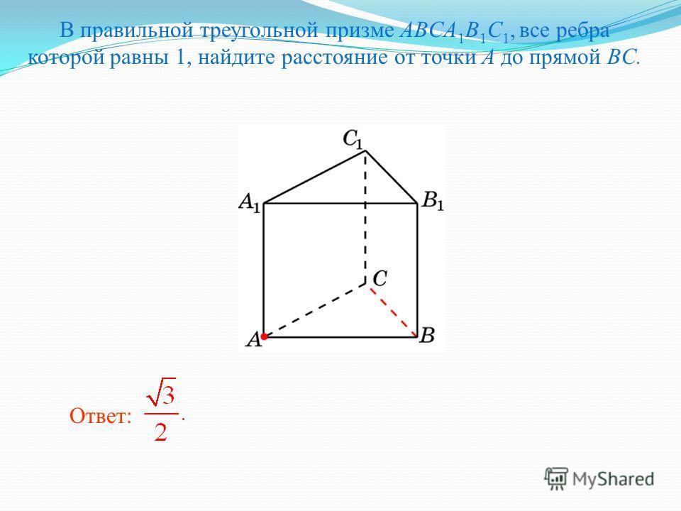 В правильной треугольной призме ABCA 1 B 1 C 1, все ребра которой равны 1, найдите расстояние от точки A до прямой BC. Ответ: