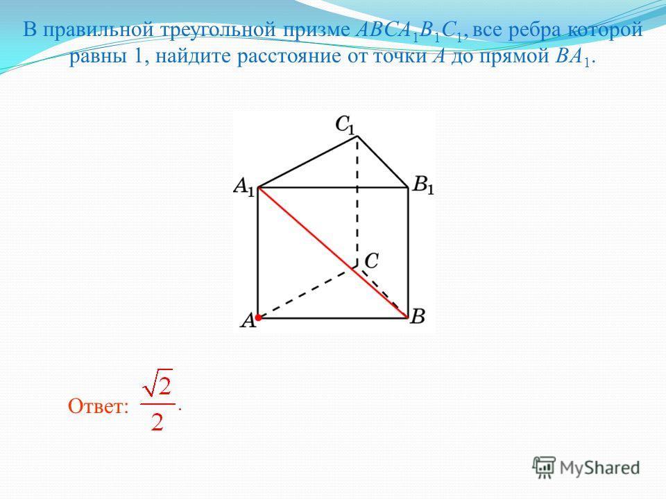 В правильной треугольной призме ABCA 1 B 1 C 1, все ребра которой равны 1, найдите расстояние от точки A до прямой BA 1. Ответ: