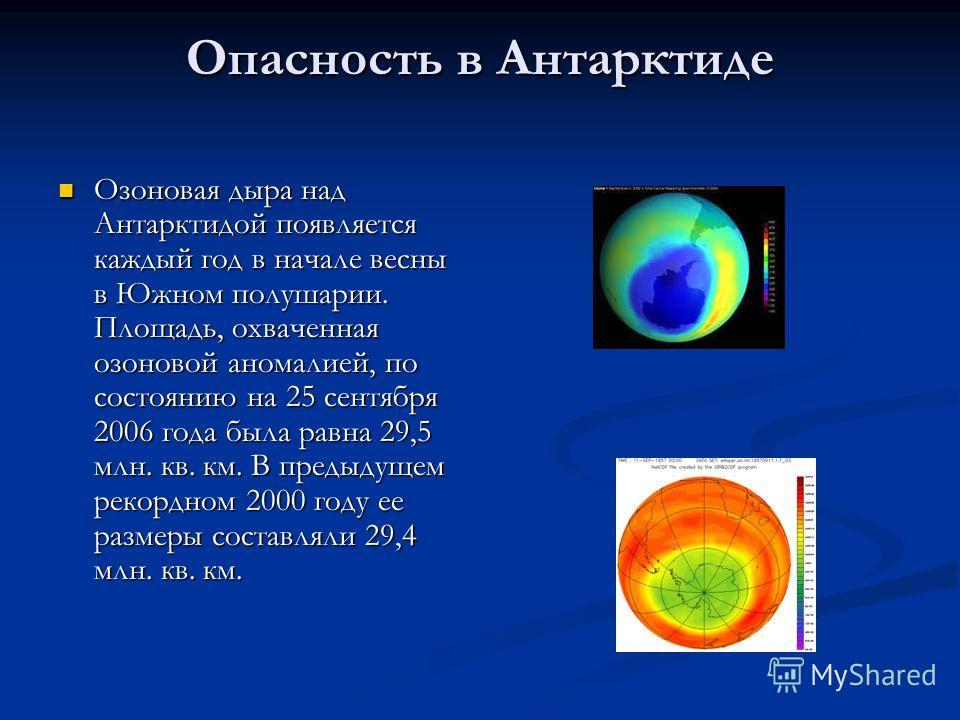 Опасность в Антарктиде Озоновая дыра над Антарктидой появляется каждый год в начале весны в Южном полушарии. Площадь, охваченная озоновой аномалией, по состоянию на 25 сентября 2006 года была равна 29,5 млн. кв. км. В предыдущем рекордном 2000 году е