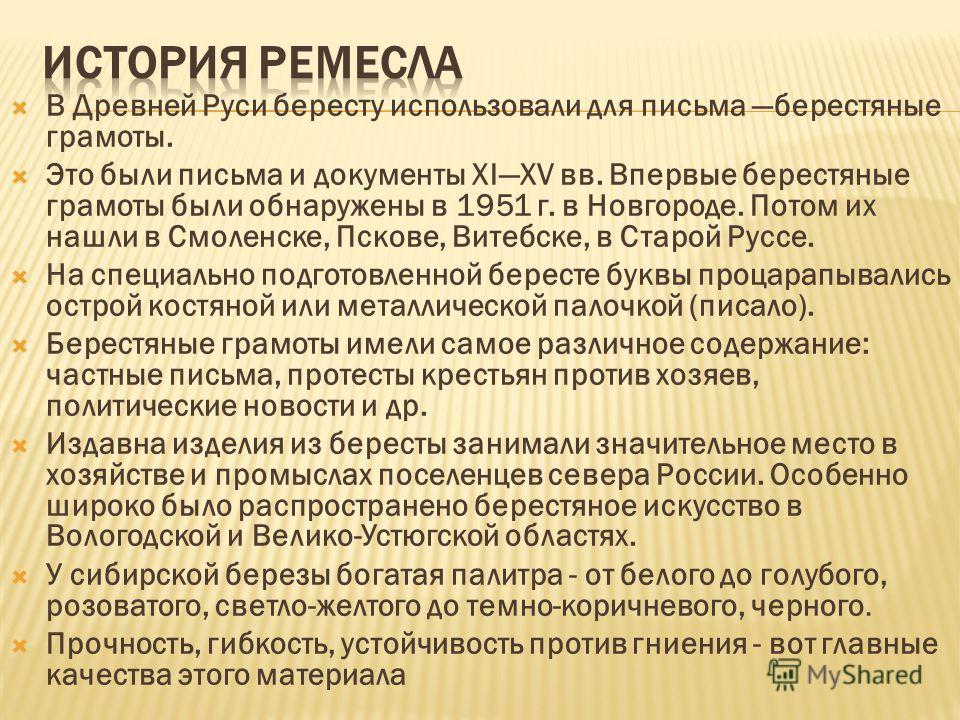 В Древней Руси бересту использовали для письма берестяные грамоты. Это были письма и документы XIXV вв. Впервые берестяные грамоты были обнаружены в 1951 г. в Новгороде. Потом их нашли в Смоленске, Пскове, Витебске, в Старой Руссе. На специально подг