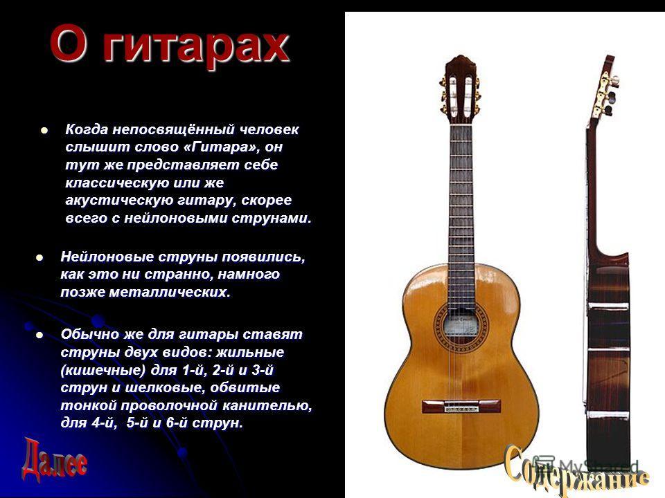 О гитарах Когда непосвящённый человек слышит слово «Гитара», он тут же представляет себе классическую или же акустическую гитару, скорее всего с нейлоновыми струнами. Нейлоновые струны появились, как это ни странно, намного позже металлических. Обычн