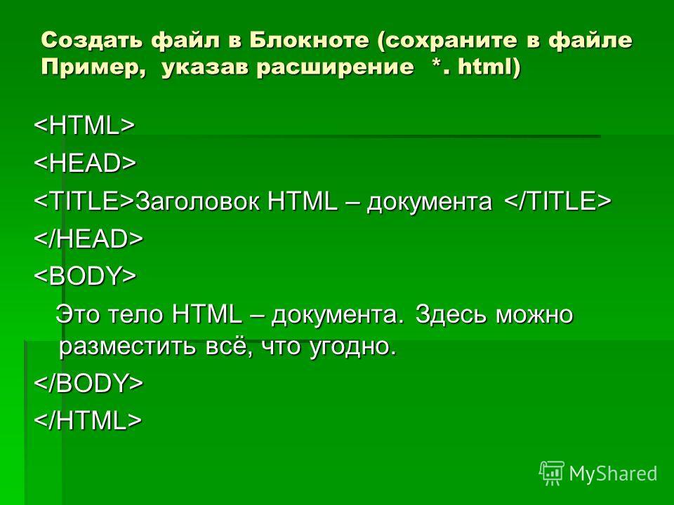 Создать файл в Блокноте (сохраните в файле Пример, указав расширение *. html)  Заголовок HTML – документа Заголовок HTML – документа  Это тело HTML – документа. Здесь можно разместить всё, что угодно. Это тело HTML – документа. Здесь можно разместить