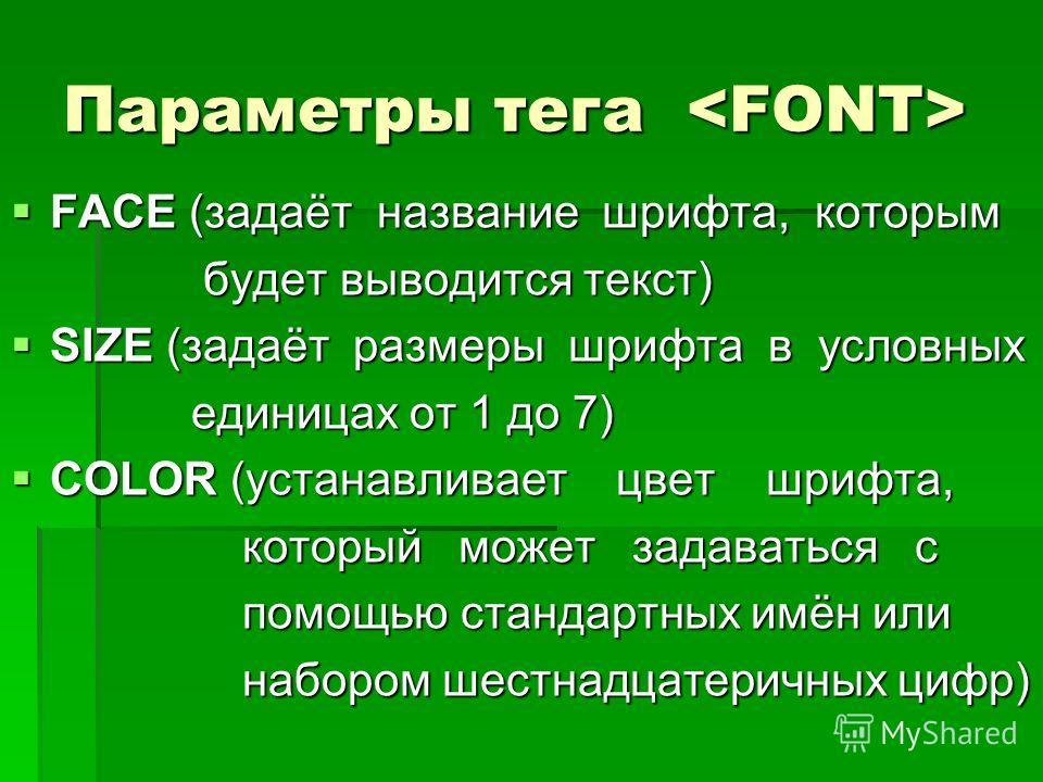 Параметры тега Параметры тега FACE (задаёт название шрифта, которым FACE (задаёт название шрифта, которым будет выводится текст) будет выводится текст) SIZE (задаёт размеры шрифта в условных SIZE (задаёт размеры шрифта в условных единицах от 1 до 7)