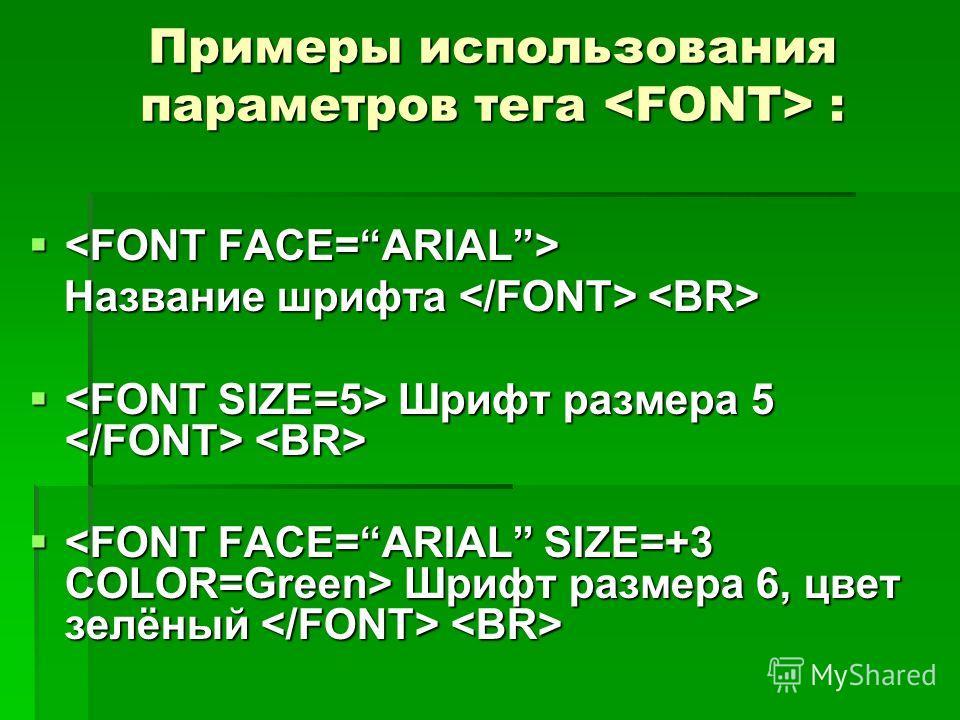 Примеры использования параметров тега : Название шрифта Название шрифта Шрифт размера 5 Шрифт размера 5 Шрифт размера 6, цвет зелёный Шрифт размера 6, цвет зелёный