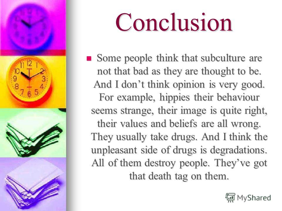 Conclusion Some people think that subculture are not that bad as they are thought to be. And I dont think opinion is very good. For example, hippies their behaviour seems strange, their image is quite right, their values and beliefs are all wrong. Th