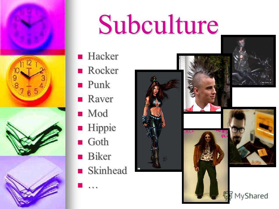 Subculture Hacker Hacker Rocker Rocker Punk Punk Raver Raver Mod Mod Hippie Hippie Goth Goth Biker Biker Skinhead Skinhead …