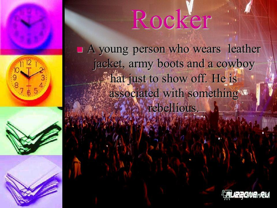 Rocker A young person who wears leather jacket, army boots and a cowboy hat just to show off. He is associated with something rebellious. A young person who wears leather jacket, army boots and a cowboy hat just to show off. He is associated with som