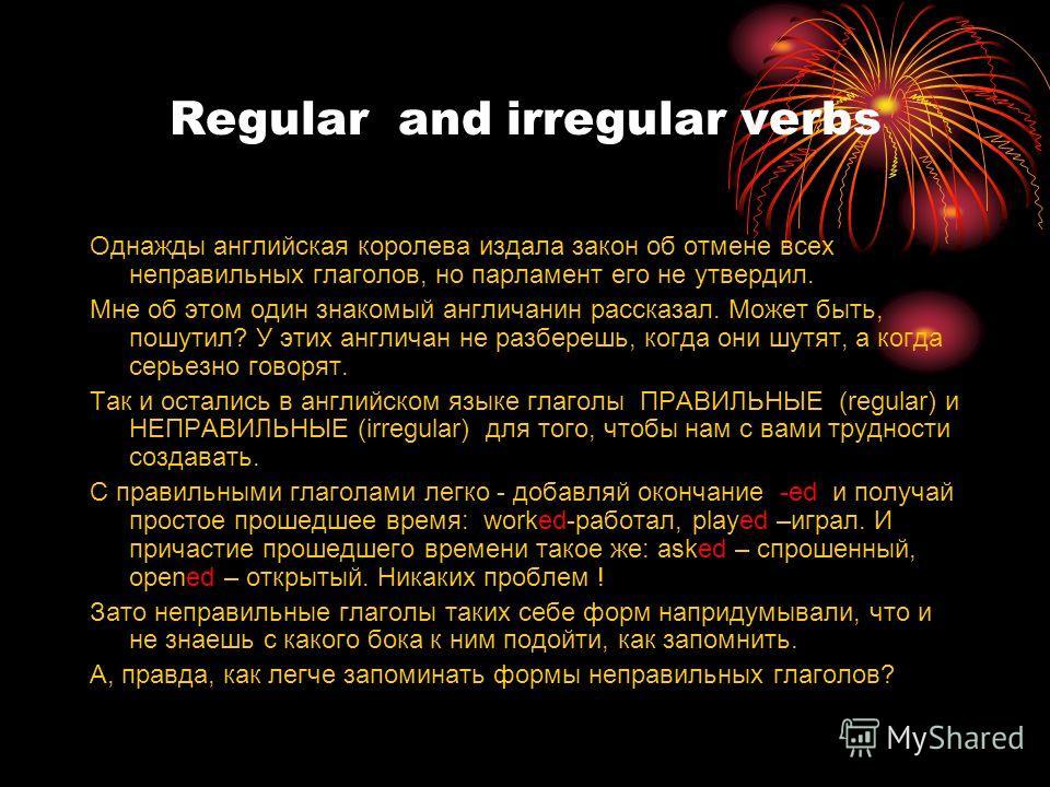 Regular and irregular verbs Однажды английская королева издала закон об отмене всех неправильных глаголов, но парламент его не утвердил. Мне об этом один знакомый англичанин рассказал. Может быть, пошутил? У этих англичан не разберешь, когда они шутя