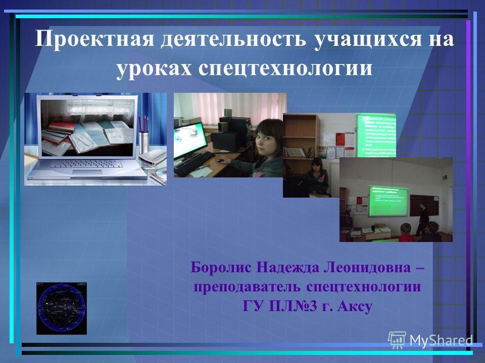 Проектная деятельность учащихся на уроках спецтехнологии Боролис Надежда Леонидовна – преподаватель спецтехнологии ГУ ПЛ3 г. Аксу