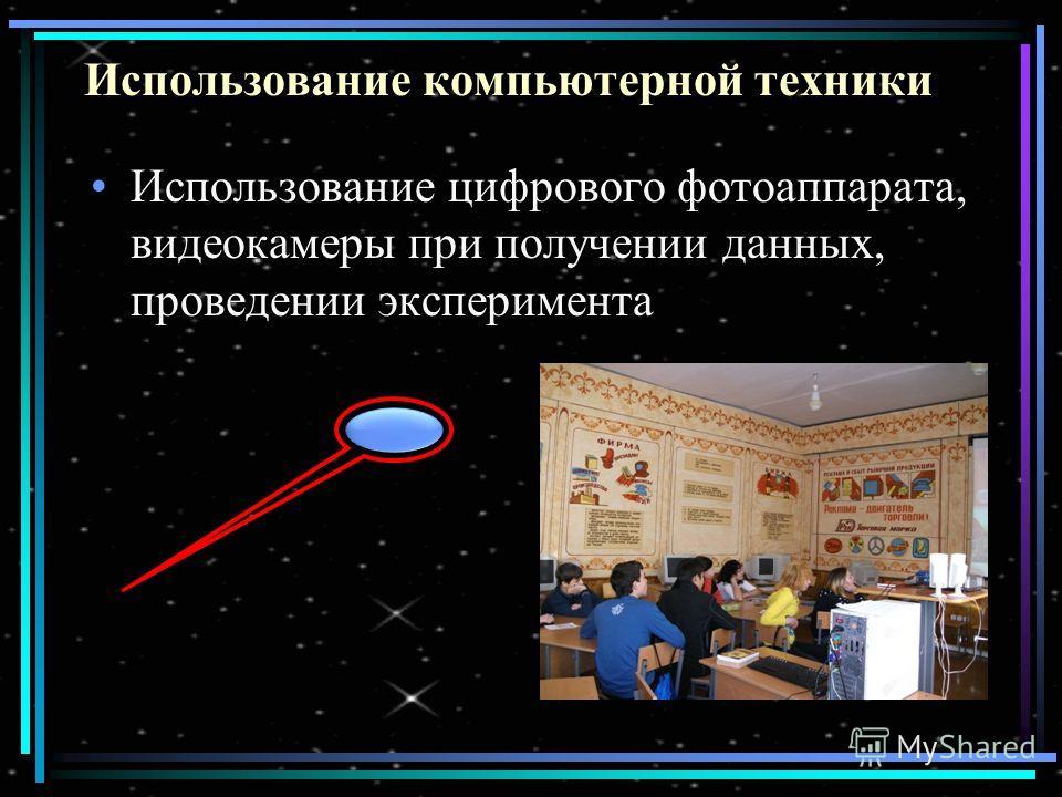 Использование компьютерной техники Использование цифрового фотоаппарата, видеокамеры при получении данных, проведении эксперимента