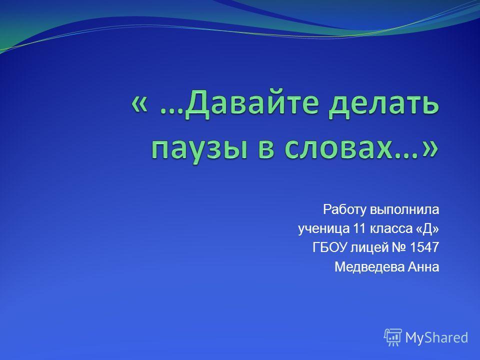Работу выполнила ученица 11 класса «Д» ГБОУ лицей 1547 Медведева Анна