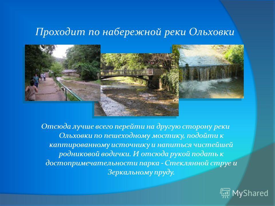 Проходит по набережной реки Ольховки Отсюда лучше всего перейти на другую сторону реки Ольховки по пешеходному мостику, подойти к каптированному источнику и напиться чистейшей родниковой водички. И отсюда рукой подать к достопримечательности парка -