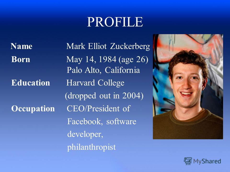 PROFILE Name Mark Elliot Zuckerberg Born May 14, 1984 (age 26) Palo Alto, California Education Harvard College (dropped out in 2004) Occupation CEO/President of Facebook, software developer, philanthropist
