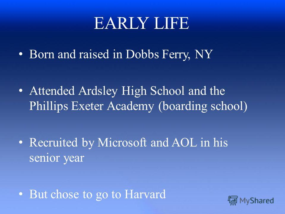 EARLY LIFE Born and raised in Dobbs Ferry, NY Attended Ardsley High School and the Phillips Exeter Academy (boarding school) Recruited by Microsoft and AOL in his senior year But chose to go to Harvard
