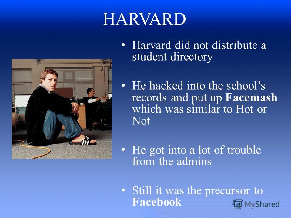 HARVARD Harvard did not distribute a student directory He hacked into the schools records and put up Facemash which was similar to Hot or Not He got into a lot of trouble from the admins Still it was the precursor to Facebook