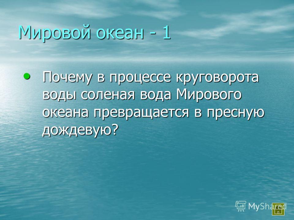 Мировой океан - 1 Почему в процессе круговорота воды соленая вода Мирового океана превращается в пресную дождевую? Почему в процессе круговорота воды соленая вода Мирового океана превращается в пресную дождевую?