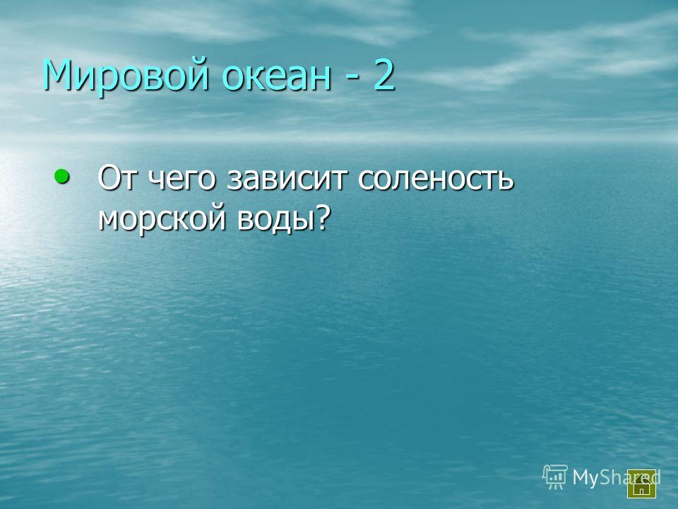 Мировой океан - 2 От чего зависит соленость морской воды? От чего зависит соленость морской воды?